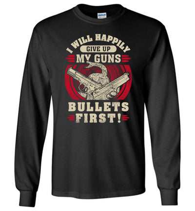 I Will Happily Give Up My Guns, Bullets First - Men's Pro-Gun Clothing - Black Long Sleeve T-Shirt