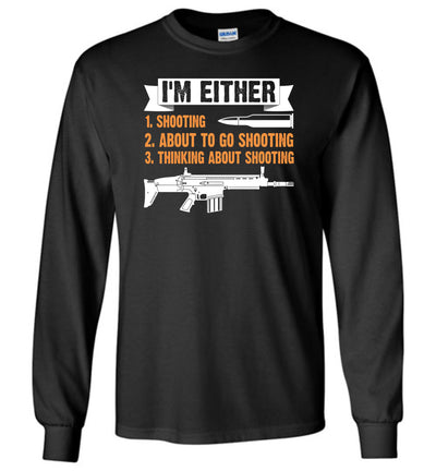 I'm Either Shooting, About to Go Shooting, Thinking About Shooting - Men's Pro Gun Apparel - Black Long Sleeve T-Shirt