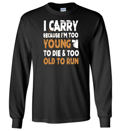 I Carry Because I'm Too Young to Die & Too Old to Run - Pro Gun Men's Long Sleeve Tshirt - Black