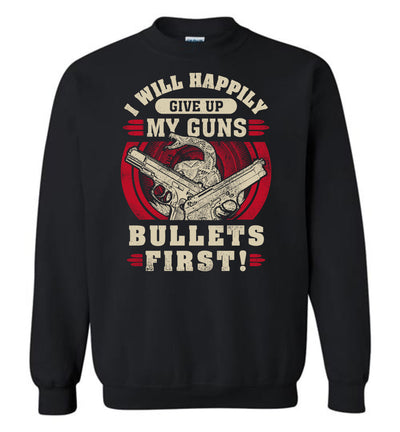 I Will Happily Give Up My Guns, Bullets First - Men's Pro-Gun Clothing - Black Sweatshirt