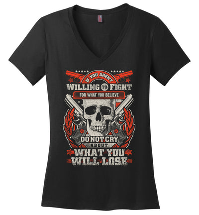 If You Aren't Willing To Fight For What You Believe Do Not Cry About What You Will Lose - Women's V-Neck Tshirt - Black