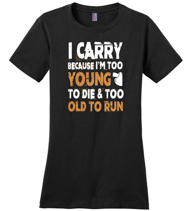 I Carry Because I'm Too Young to Die & Too Old to Run - Pro Gun Women's Tshirt - Black