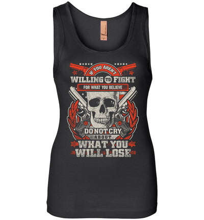 If You Aren't Willing To Fight For What You Believe Do Not Cry About What You Will Lose - Women's Tank Top - Black