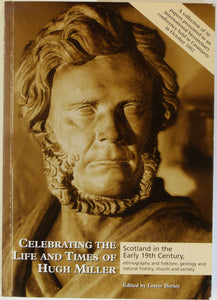 Miller, Hugh. Celebrating the Life and Times of Hugh Miller; Scotland in the Early 19th Century, ethnography and folklore, geology and natural history, church and society, 2003