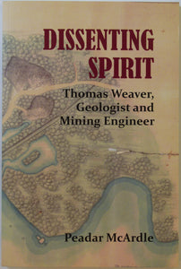 Weaver, Thomas. Dissenting Spirit; Thomas Weaver, Geologist and Mining Engineer (2018), by Peadar McArdle