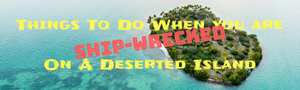 Things To Do When You Are Ship-Wrecked On A Deserted Island