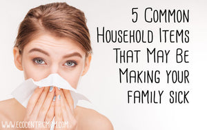 5 Common Household Items That May Be Making Your Family Sick