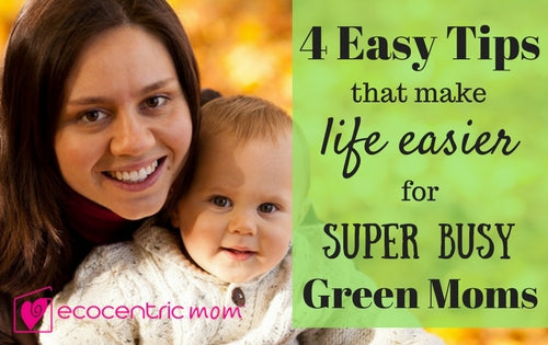 Busy Green Moms! Here's 4 Easy Tips to Make Your Life Easier