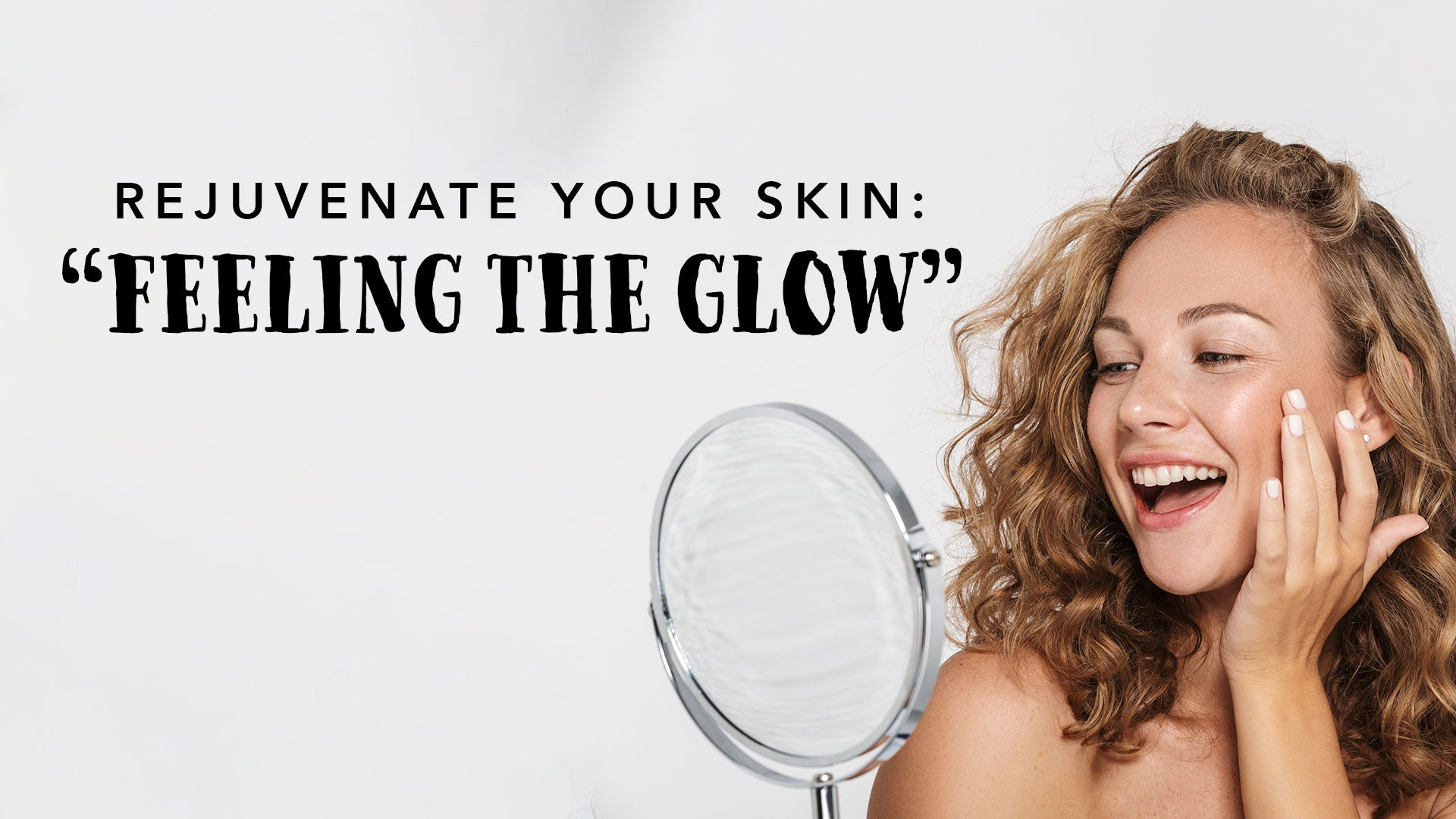 "Rejuvenate Your Skin – ""Feeling the Glow"""
