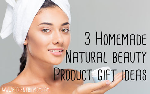 3 Homemade Natural Beauty Product Gift Ideas