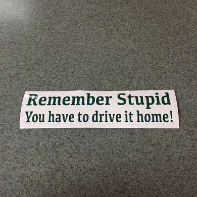 Fast Lane Graphix: Remember Stupid You Have To Drive It Home! Sticker,Forest Green, stickers, decals, vinyl, custom, car, love, automotive, cheap, cool, Graphics, decal, nice