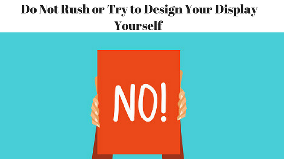 Do Not Rush or Try to Design Your Display Yourself.png