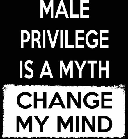 Male Privilege Is A Myth - Change My Mind.
