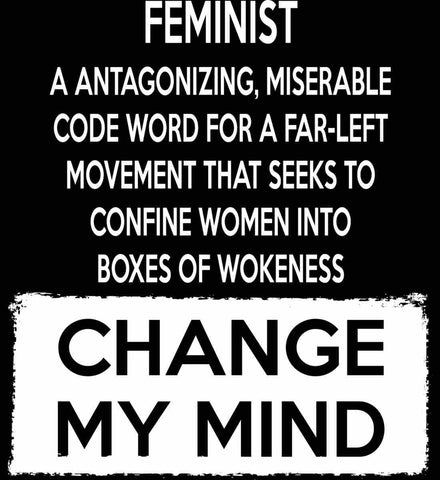 Feminist. A Antagonizing, Miserable Code Word For a Far Left Movement. Change My Mind.