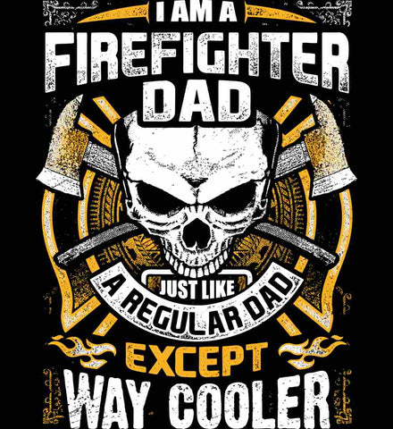 I'm A Firefighter Dad. Just Like A Regular Dad Except Way Cooler.