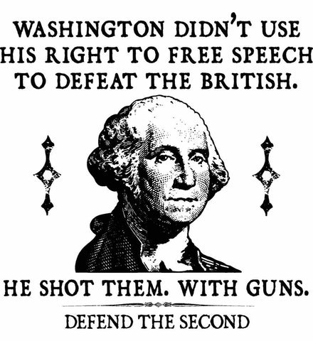 Washington didn't use his right to free speech to defeat the British. He shot them. With guns. Black Print.
