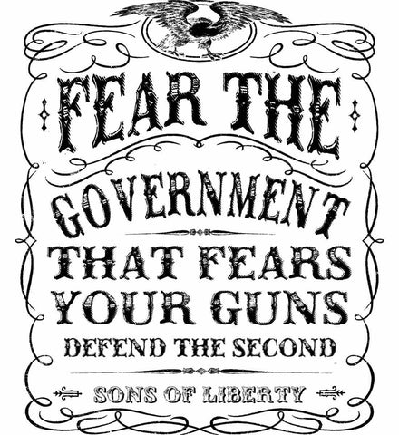 Fear the government, that fears your guns. Black Print.