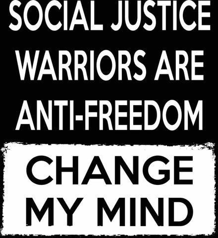 Social Justice Warriors Are Anti-Freedom - Change My Mind.