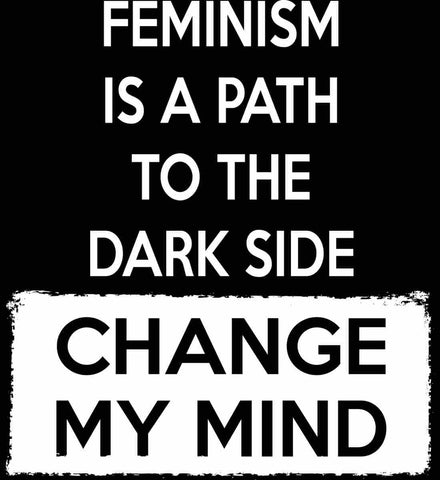 Feminism Is A Path To The Dark Side - Change My Mind.