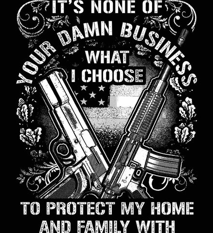 It's None Of Your Business What I Choose To Protect My Home With. White Print.