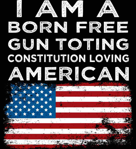 I am a Born Free. Gun Toting. Constitution Loving American.