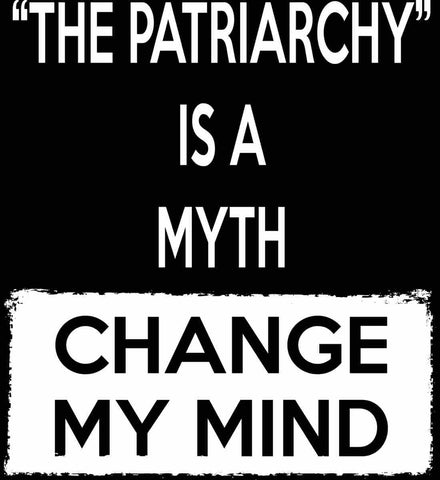 The Patriarchy Is A Myth - Change My Mind.