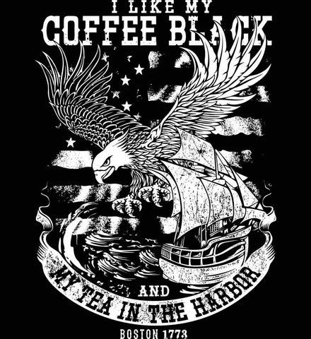 I Like my Coffee Black. And my Tea in The Harbor. Boston Tea Party. White Print.