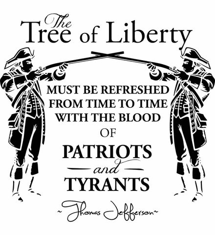 The Tree of Liberty must be refreshed from time to time with the blood of Patriots and Tyrants. Black Print