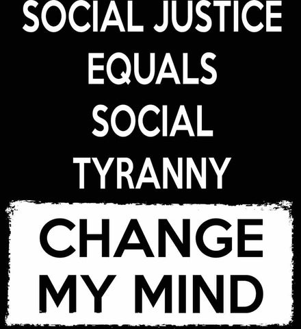 Social Justice Equals Social Tyranny - Change My Mind.