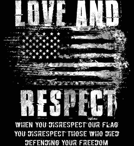 Love and Respect. When You Disrespect Our Flag. You Disrespect Those Who Died Defending Your Freedom. White Print.