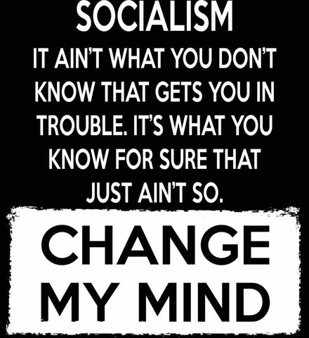 Socialism. It Ain't What You Don't Know That Gets You In Trouble. It's What You Know For Sure That Just Ain't So. Change My Mind.