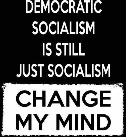 Democratic Socialism Is Still Just Socialism - Change My Mind.
