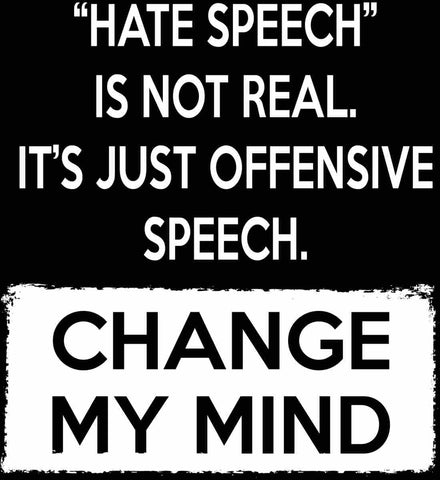 Hate Speech Is Not Real. It's Just Offensive Speech - Change My Mind.