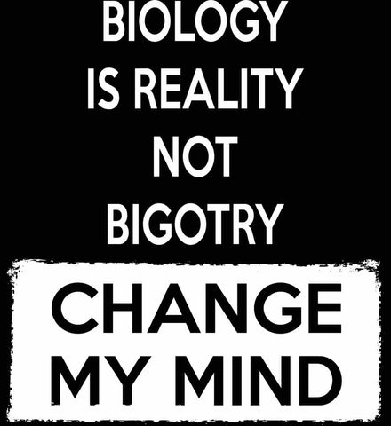 Biology Is Reality Not Bigotry - Change My Mind.
