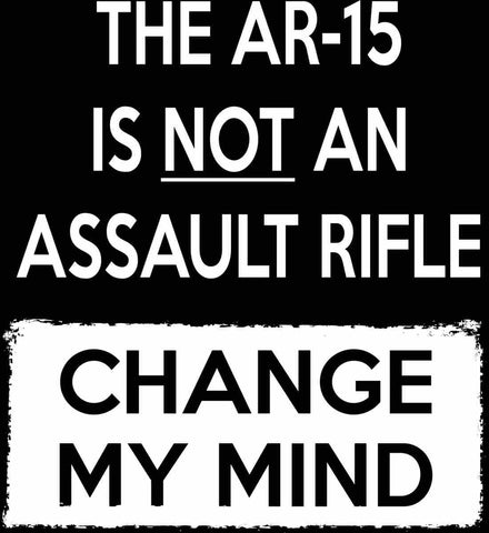 The AR-15 is Not An Assault Rifle - Change My Mind.