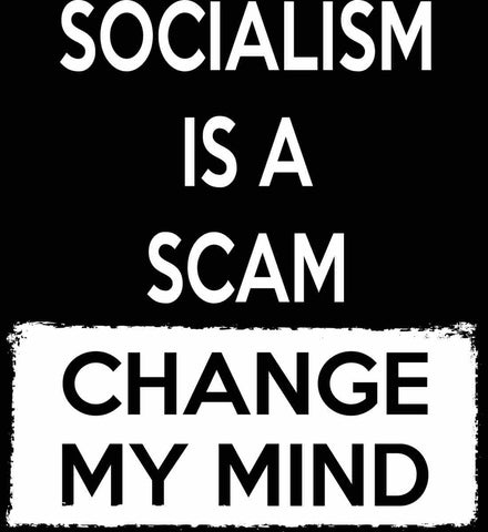 Socialism Is A Scam - Change My Mind.