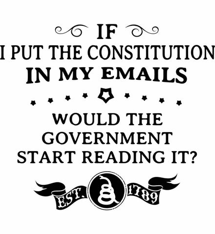 If I put the constitution in my emails, would the government start reading it? Black Print.