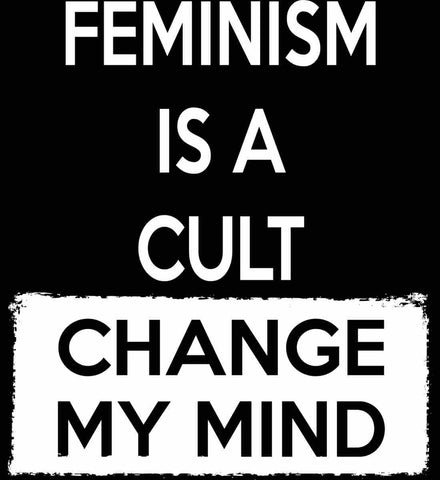 Feminism Is A Cult - Change My Mind