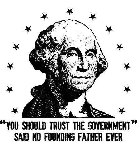 You should trust the government. Said no founding father ever. Black Print.