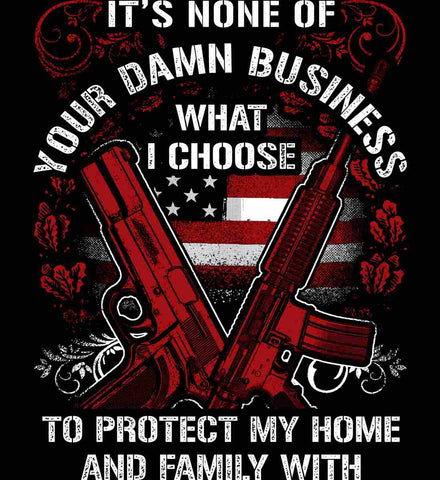 It's None Of Your Business What I Choose To Protect My Home With.