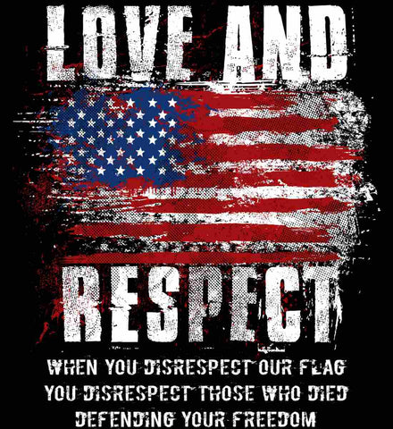 Love and Respect. When You Disrespect Our Flag. You Disrespect Those Who Died Defending Your Freedom.