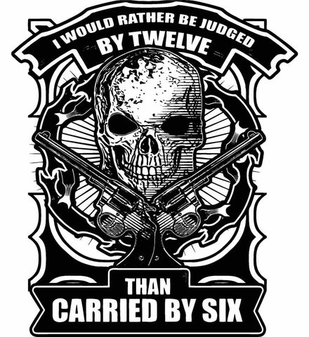 I would rather be judged by twelve, than carried by six. Black Print.
