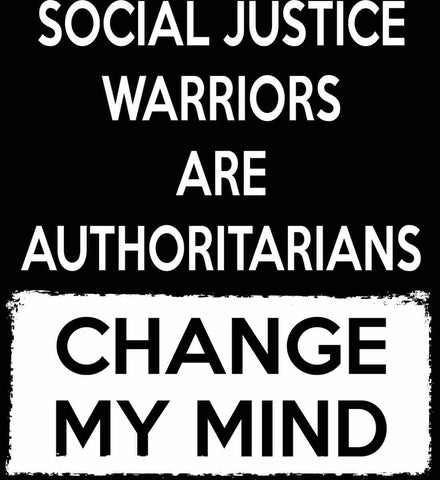Social Justice Warriors Are Authoritarians - Change My Mind.