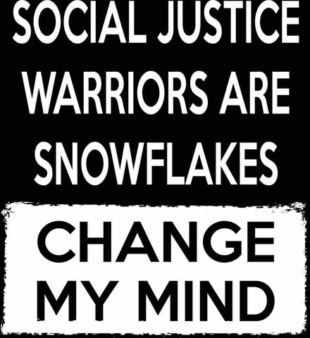 Social Justice Warriors Are Snowflakes - Change My Mind.