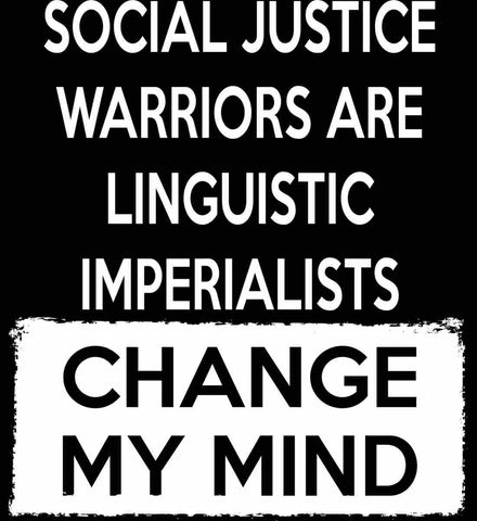 Social Justice Warriors Are Linguistic Imperialists - Change My Mind.