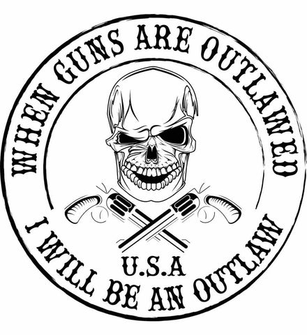 When guns are outlawed. I will be an outlaw. Black Print.