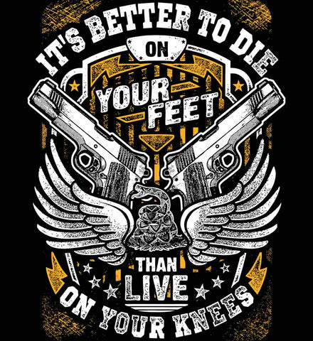 It's Better To Die On Your Feet. Than Live On Your Knees.