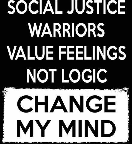 Social Justice Warriors Value Feelings Not Logic - Change My Mind.
