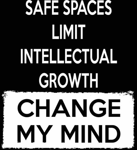 Safe Spaces Limit Intellectual Growth - Change My Mind.
