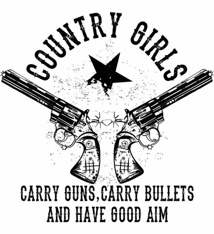 Country Girls Carry Guns, Carry Bullets and have Good Aim. Black Print.
